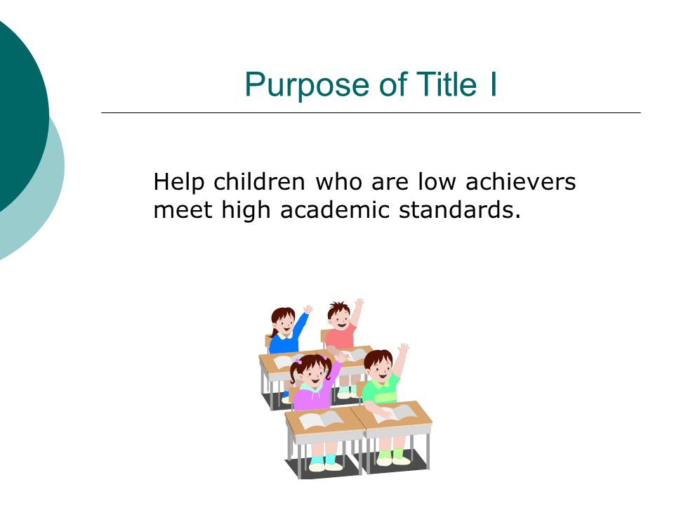 Purpose of Title I Help children who are low achievers meet high academic standards. [read slide]